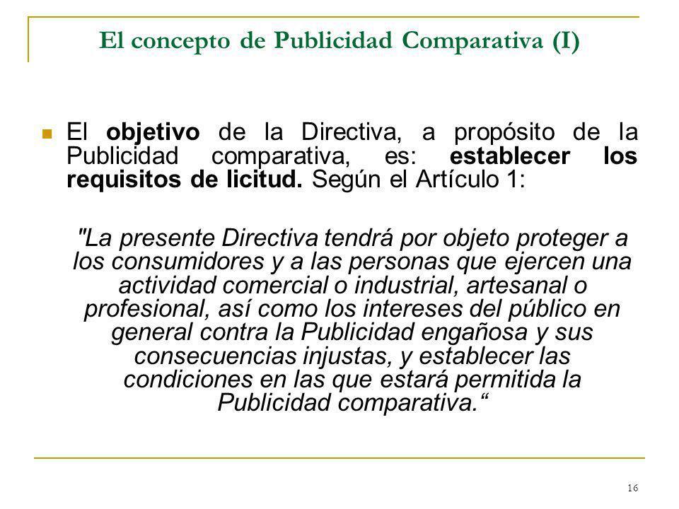 16 El concepto de Publicidad Comparativa (I) El objetivo de la Directiva, a propósito de la Publicidad comparativa, es: establecer los requisitos de licitud.
