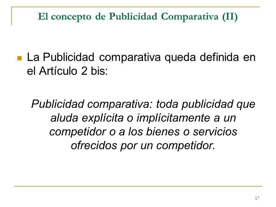 17 El concepto de Publicidad Comparativa (II) La Publicidad comparativa queda definida en el Artículo 2 bis: Publicidad comparativa: toda publicidad que aluda explícita o implícitamente a un competidor o a los bienes o servicios ofrecidos por un competidor.