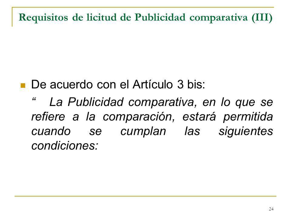 24 Requisitos de licitud de Publicidad comparativa (III) De acuerdo con el Artículo 3 bis: La Publicidad comparativa, en lo que se refiere a la comparación, estará permitida cuando se cumplan las siguientes condiciones: