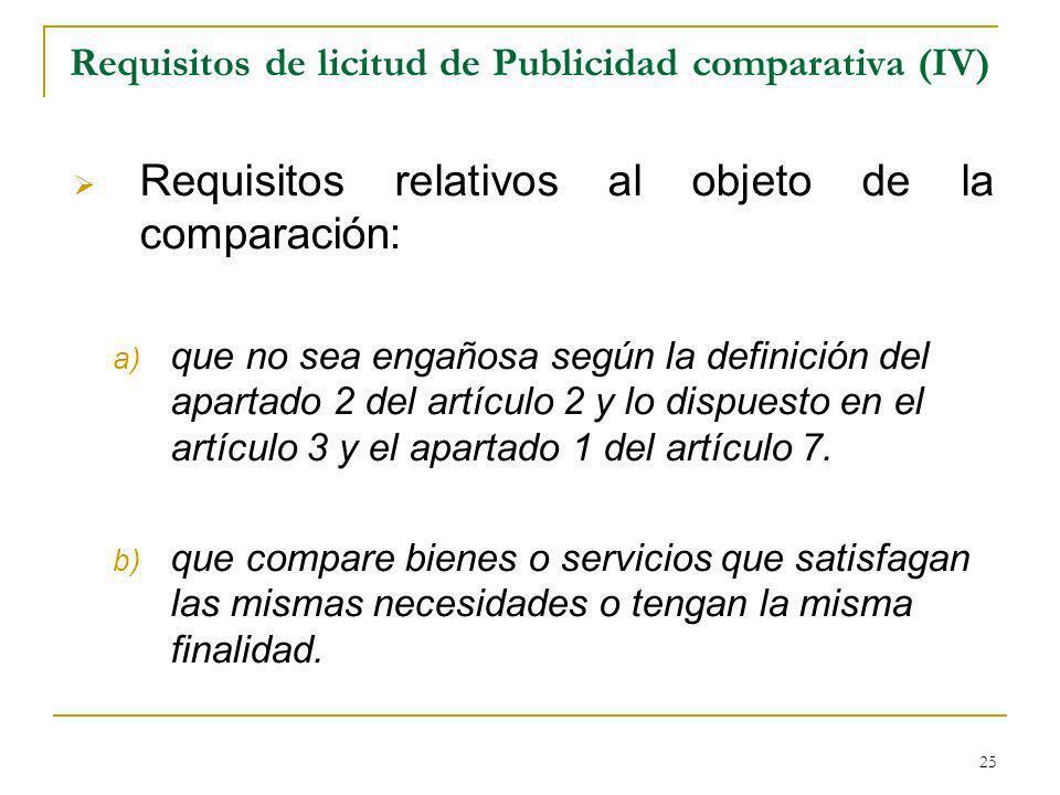 25 Requisitos de licitud de Publicidad comparativa (IV) Requisitos relativos al objeto de la comparación: a) que no sea engañosa según la definición del apartado 2 del artículo 2 y lo dispuesto en el artículo 3 y el apartado 1 del artículo 7.