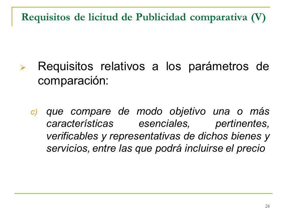 26 Requisitos de licitud de Publicidad comparativa (V) Requisitos relativos a los parámetros de comparación: c) que compare de modo objetivo una o más características esenciales, pertinentes, verificables y representativas de dichos bienes y servicios, entre las que podrá incluirse el precio