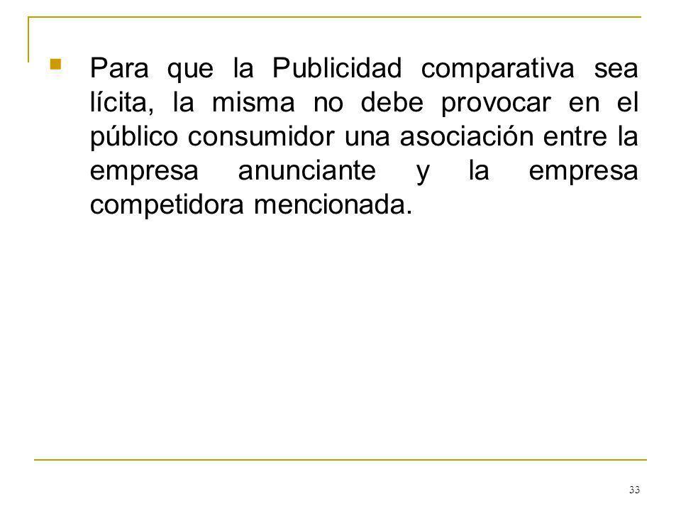 33 Para que la Publicidad comparativa sea lícita, la misma no debe provocar en el público consumidor una asociación entre la empresa anunciante y la empresa competidora mencionada.