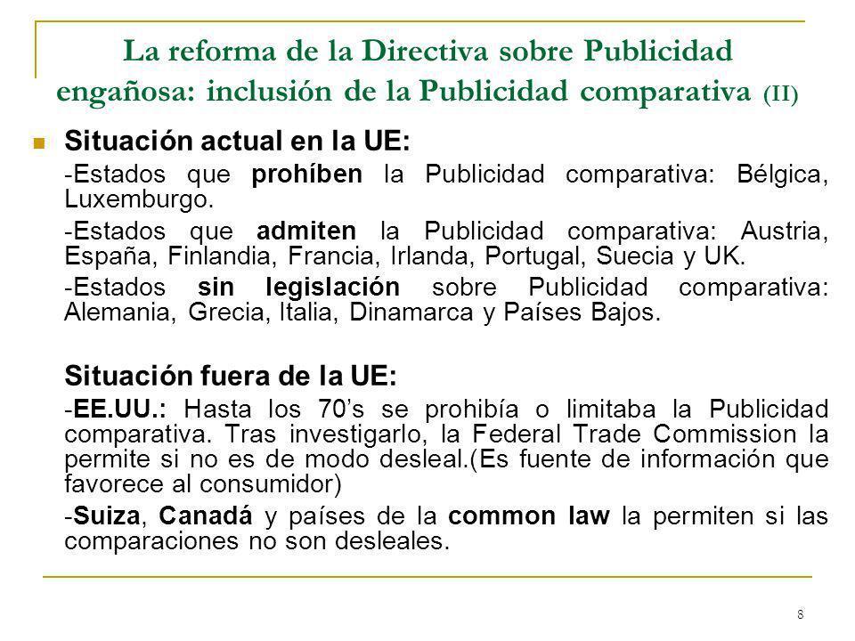 8 La reforma de la Directiva sobre Publicidad engañosa: inclusión de la Publicidad comparativa (II) Situación actual en la UE: -Estados que prohíben la Publicidad comparativa: Bélgica, Luxemburgo.