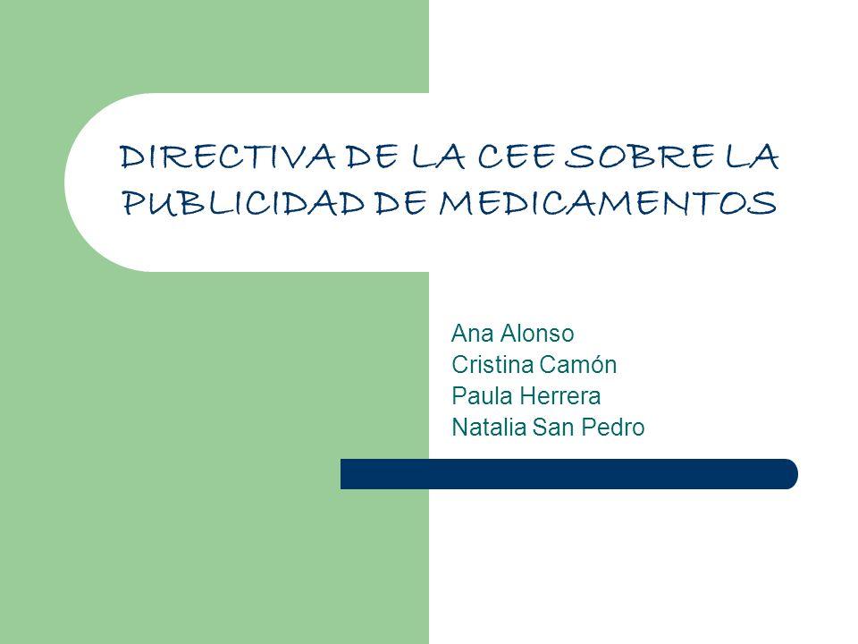DIRECTIVA DE LA CEE SOBRE LA PUBLICIDAD DE MEDICAMENTOS Ana Alonso Cristina Camón Paula Herrera Natalia San Pedro