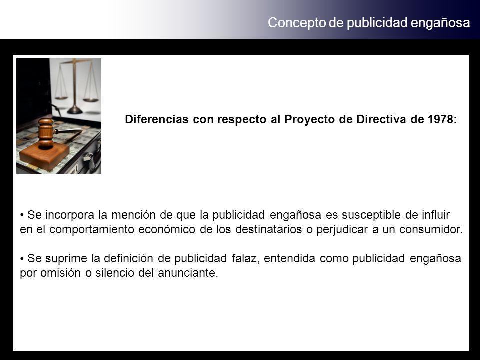 Concepto de publicidad engañosa Diferencias con respecto al Proyecto de Directiva de 1978: Se incorpora la mención de que la publicidad engañosa es susceptible de influir en el comportamiento económico de los destinatarios o perjudicar a un consumidor.
