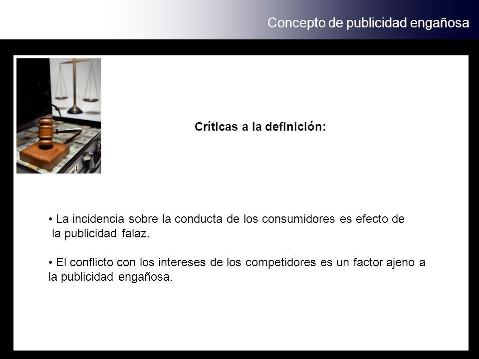 Concepto de publicidad engañosa Críticas a la definición: La incidencia sobre la conducta de los consumidores es efecto de la publicidad falaz. El con