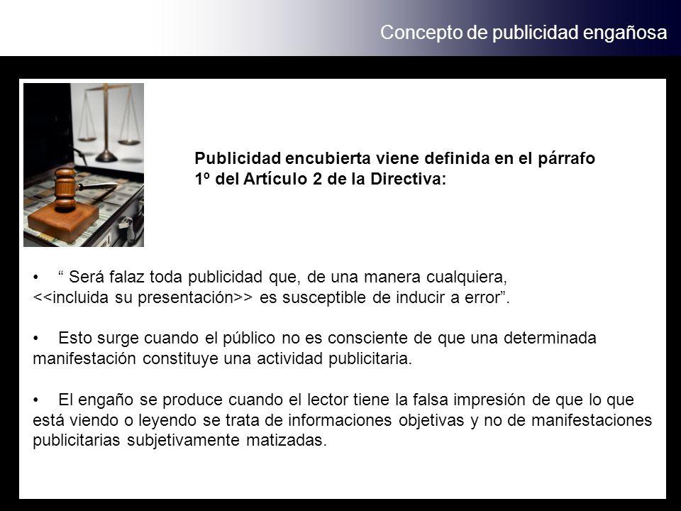 Concepto de publicidad engañosa Publicidad encubierta viene definida en el párrafo 1º del Artículo 2 de la Directiva: Será falaz toda publicidad que, de una manera cualquiera, > es susceptible de inducir a error.