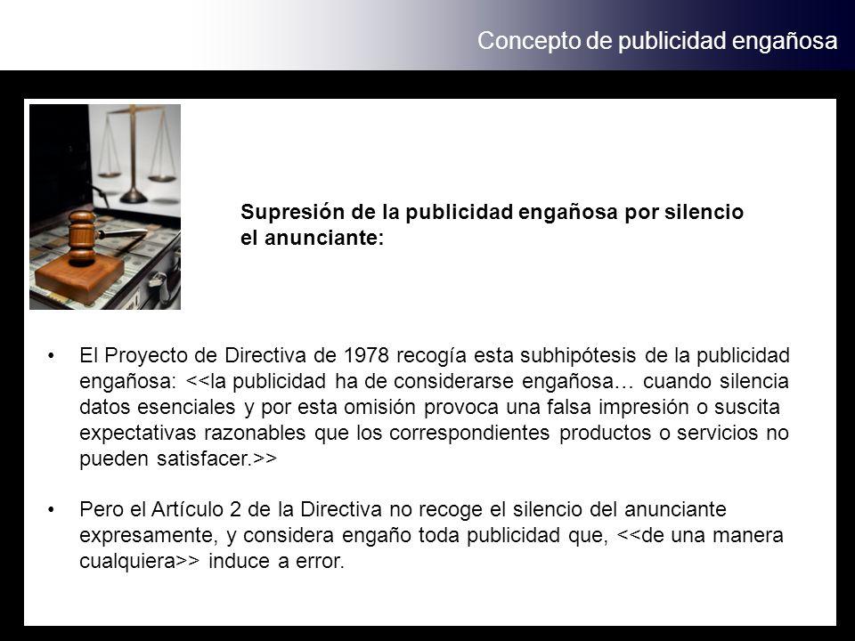 Concepto de publicidad engañosa Supresión de la publicidad engañosa por silencio el anunciante: El Proyecto de Directiva de 1978 recogía esta subhipót