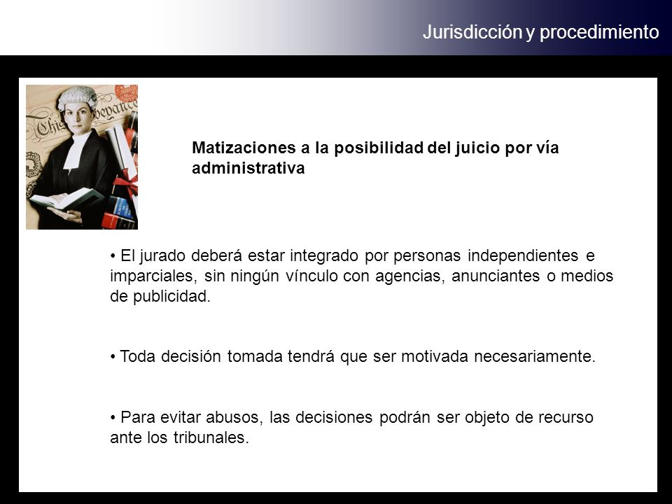 Jurisdicción y procedimiento Matizaciones a la posibilidad del juicio por vía administrativa El jurado deberá estar integrado por personas independientes e imparciales, sin ningún vínculo con agencias, anunciantes o medios de publicidad.