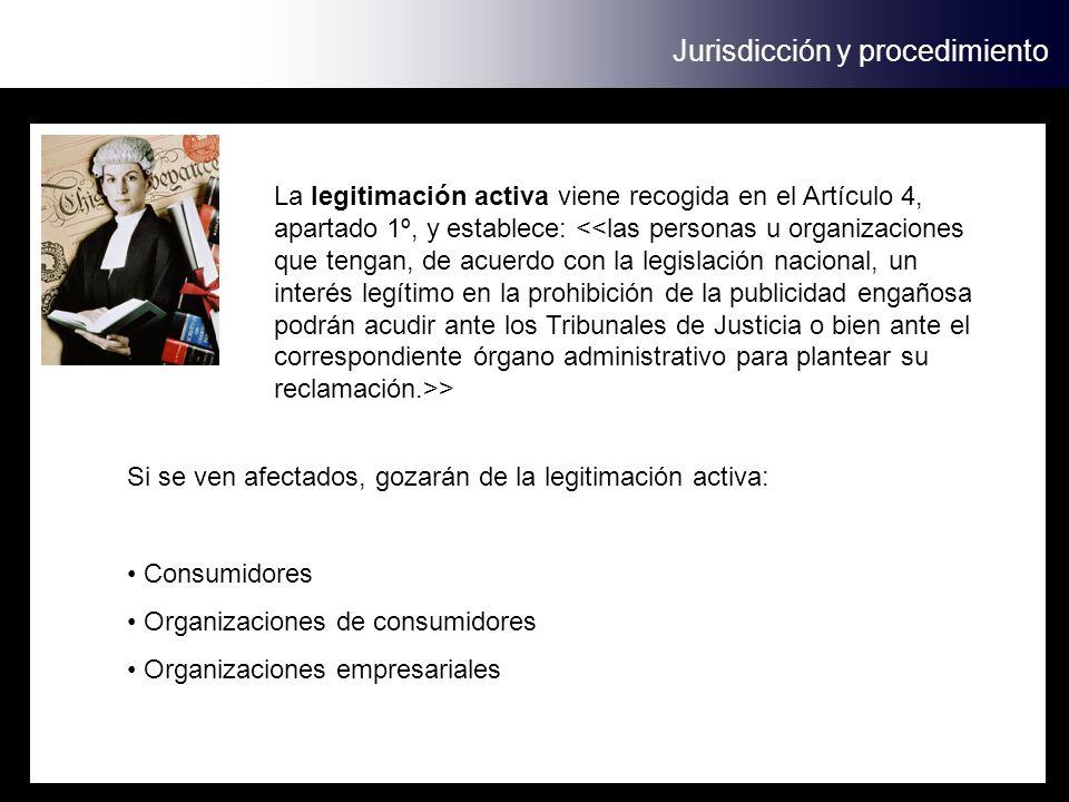 Jurisdicción y procedimiento La legitimación activa viene recogida en el Artículo 4, apartado 1º, y establece: > Si se ven afectados, gozarán de la legitimación activa: Consumidores Organizaciones de consumidores Organizaciones empresariales