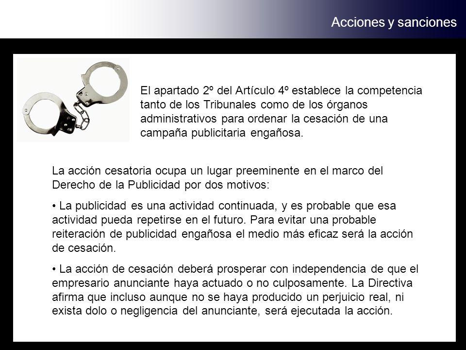 Acciones y sanciones El apartado 2º del Artículo 4º establece la competencia tanto de los Tribunales como de los órganos administrativos para ordenar la cesación de una campaña publicitaria engañosa.