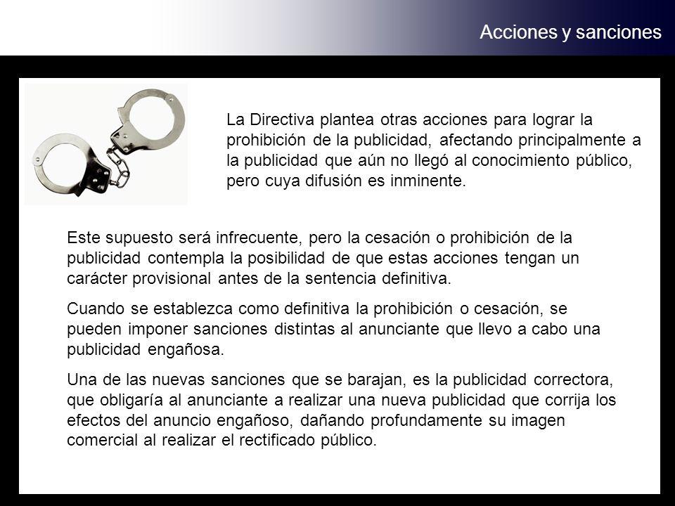 Acciones y sanciones La Directiva plantea otras acciones para lograr la prohibición de la publicidad, afectando principalmente a la publicidad que aún no llegó al conocimiento público, pero cuya difusión es inminente.