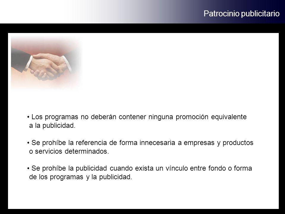 Patrocinio publicitario Los programas no deberán contener ninguna promoción equivalente a la publicidad. Se prohíbe la referencia de forma innecesaria