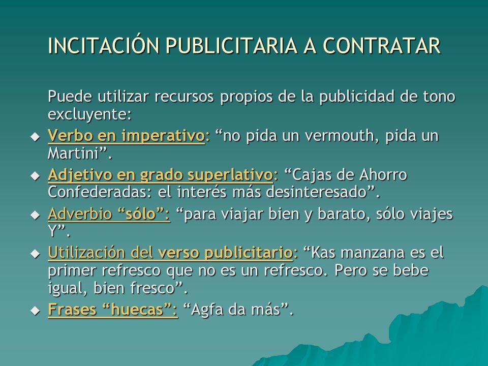 INCITACIÓN PUBLICITARIA A CONTRATAR Puede utilizar recursos propios de la publicidad de tono excluyente: Verbo en imperativo: no pida un vermouth, pid