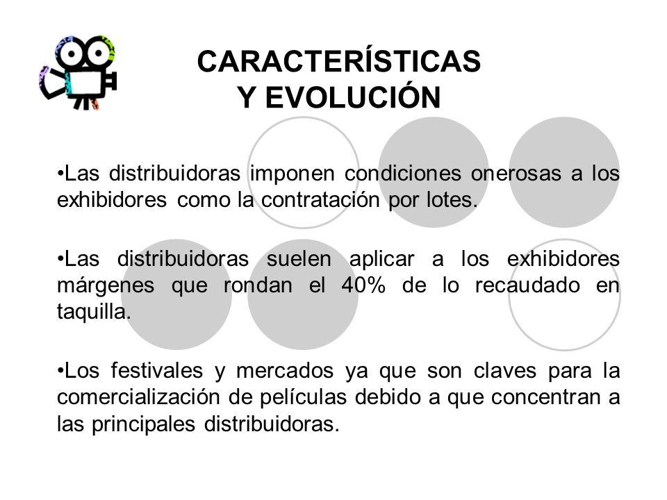 CARACTERÍSTICAS Y EVOLUCIÓN Las distribuidoras imponen condiciones onerosas a los exhibidores como la contratación por lotes. Las distribuidoras suele