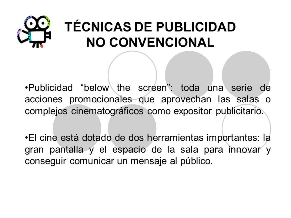 TÉCNICAS DE PUBLICIDAD NO CONVENCIONAL Publicidad below the screen: toda una serie de acciones promocionales que aprovechan las salas o complejos cine