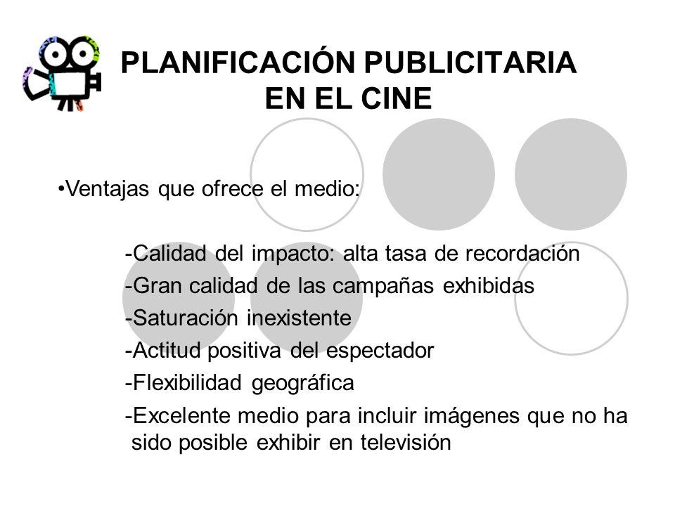 PLANIFICACIÓN PUBLICITARIA EN EL CINE Ventajas que ofrece el medio: -Calidad del impacto: alta tasa de recordación -Gran calidad de las campañas exhib