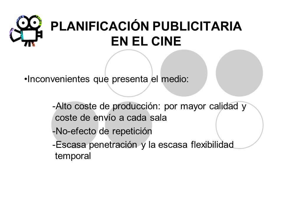 PLANIFICACIÓN PUBLICITARIA EN EL CINE Inconvenientes que presenta el medio: -Alto coste de producción: por mayor calidad y coste de envío a cada sala