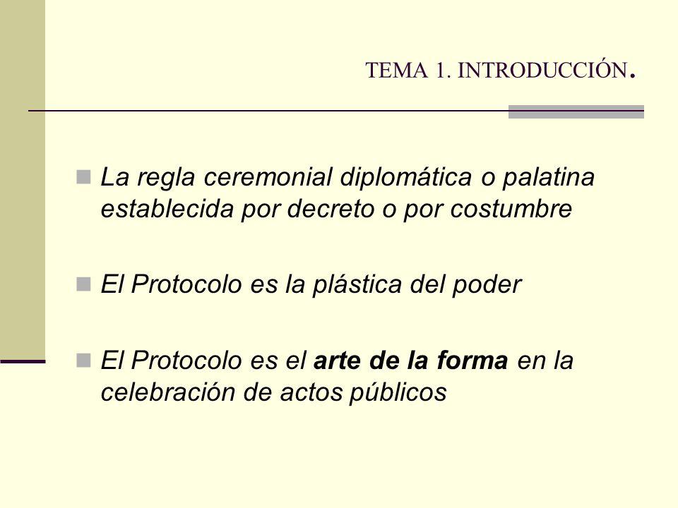 TEMA 1. INTRODUCCIÓN. La regla ceremonial diplomática o palatina establecida por decreto o por costumbre El Protocolo es la plástica del poder El Prot