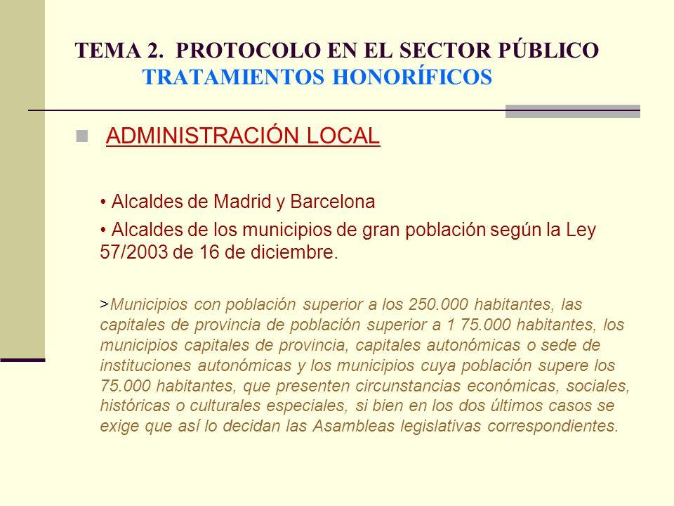 TEMA 2. PROTOCOLO EN EL SECTOR PÚBLICO TRATAMIENTOS HONORÍFICOS ADMINISTRACIÓN LOCAL Alcaldes de Madrid y Barcelona Alcaldes de los municipios de gran
