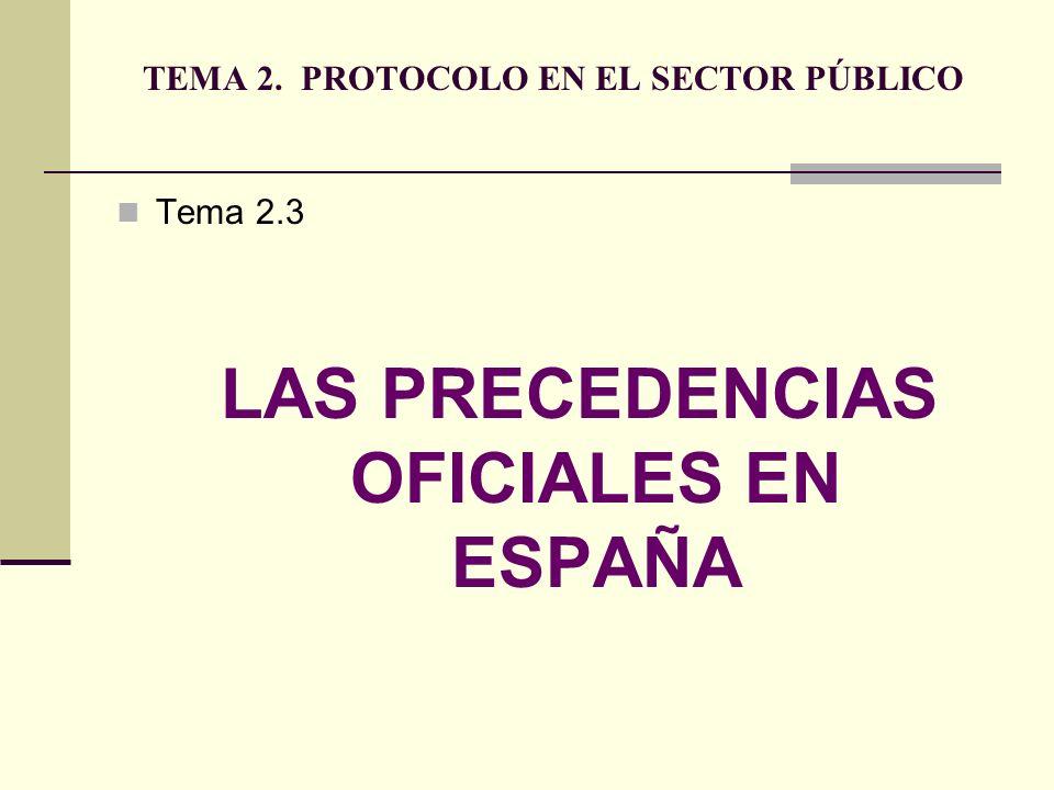 TEMA 2. PROTOCOLO EN EL SECTOR PÚBLICO Tema 2.3 LAS PRECEDENCIAS OFICIALES EN ESPAÑA