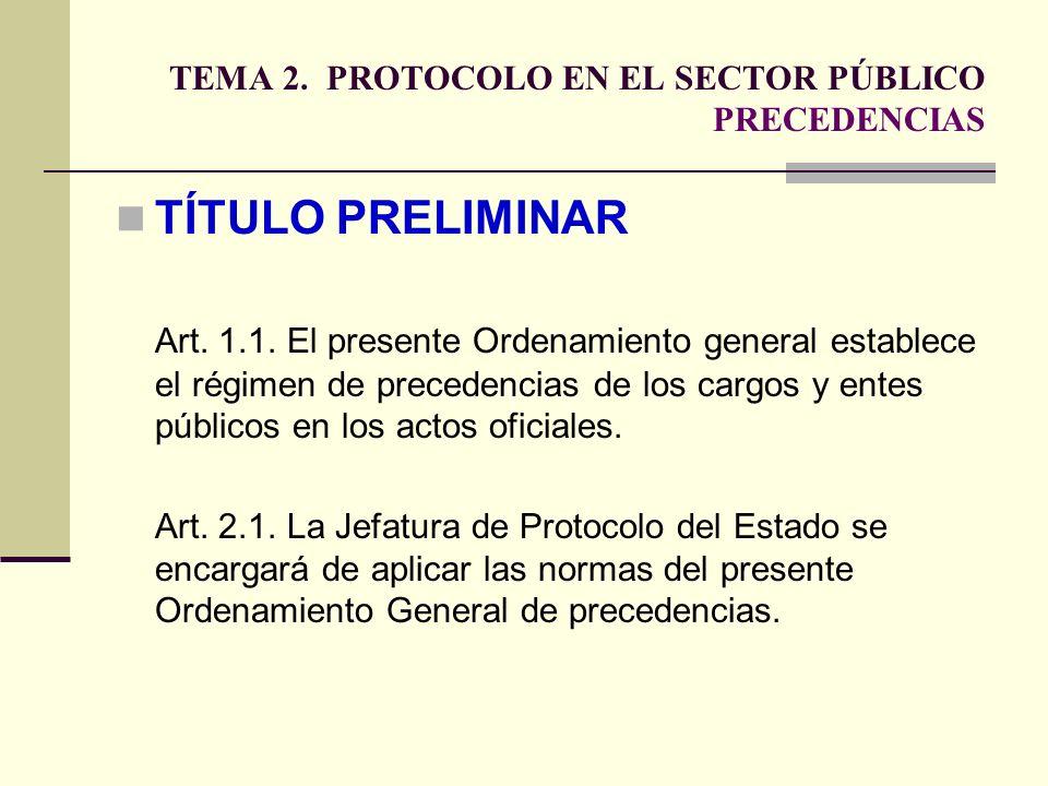 TEMA 2. PROTOCOLO EN EL SECTOR PÚBLICO PRECEDENCIAS TÍTULO PRELIMINAR Art. 1.1. El presente Ordenamiento general establece el régimen de precedencias