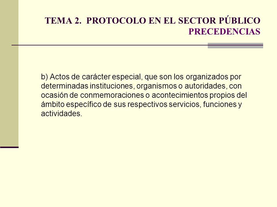 TEMA 2. PROTOCOLO EN EL SECTOR PÚBLICO PRECEDENCIAS b) Actos de carácter especial, que son los organizados por determinadas instituciones, organismos