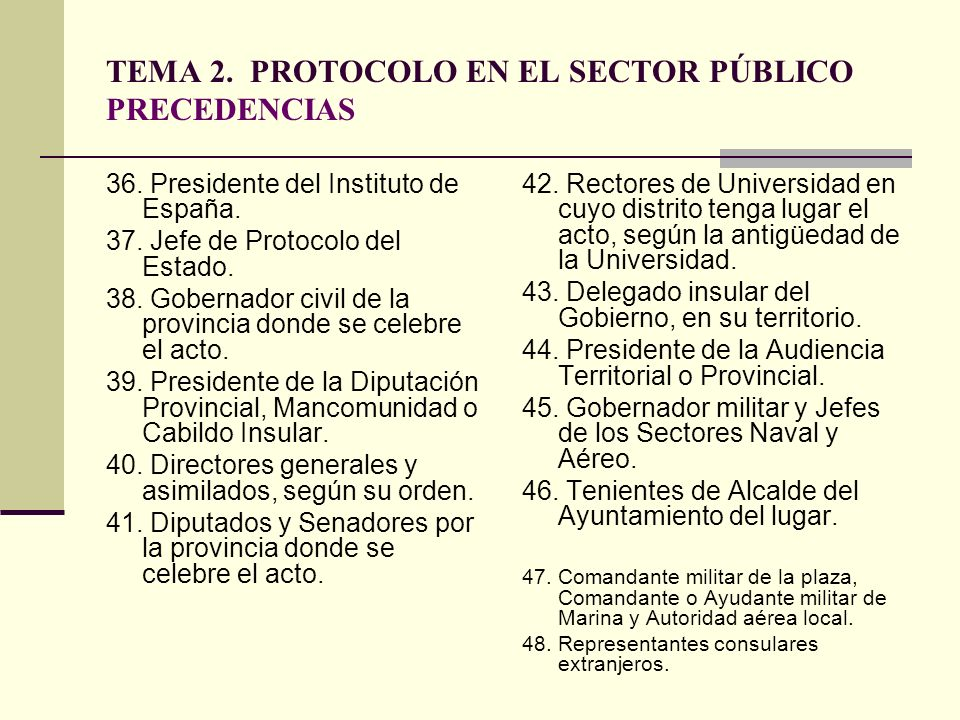 TEMA 2. PROTOCOLO EN EL SECTOR PÚBLICO PRECEDENCIAS 36. Presidente del Instituto de España. 37. Jefe de Protocolo del Estado. 38. Gobernador civil de