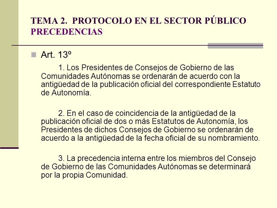 TEMA 2. PROTOCOLO EN EL SECTOR PÚBLICO PRECEDENCIAS Art. 13º 1. Los Presidentes de Consejos de Gobierno de las Comunidades Autónomas se ordenarán de a