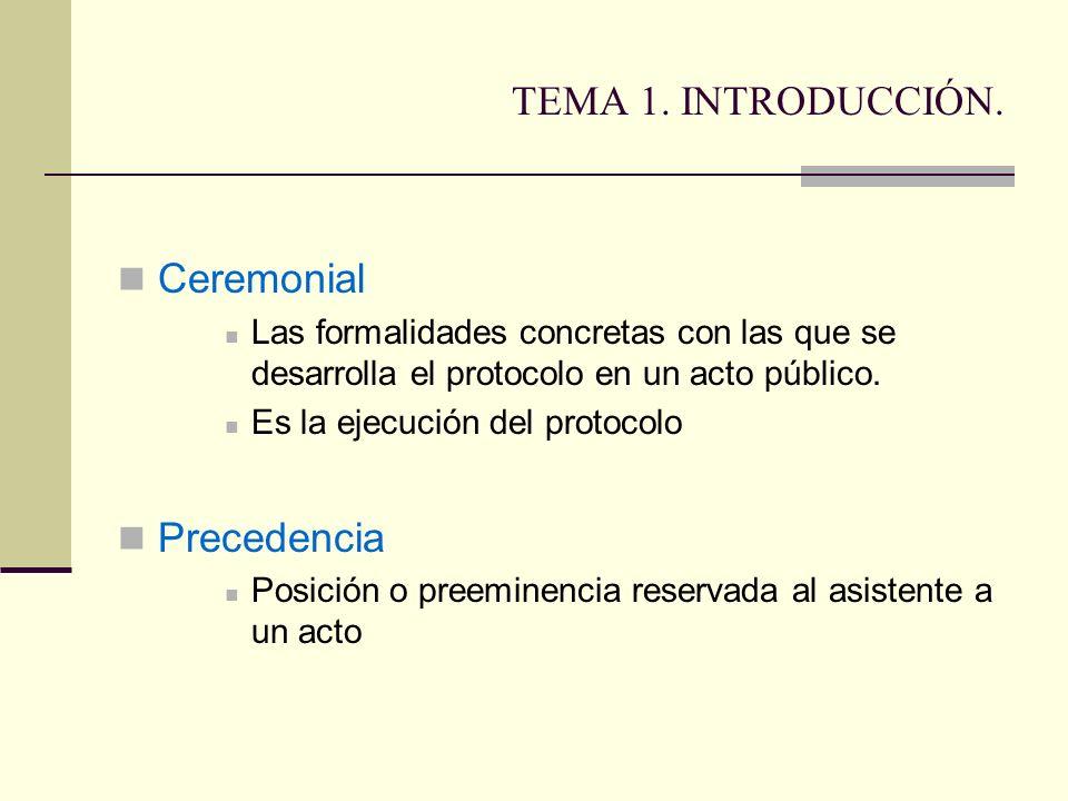TEMA 1. INTRODUCCIÓN. Ceremonial Las formalidades concretas con las que se desarrolla el protocolo en un acto público. Es la ejecución del protocolo P