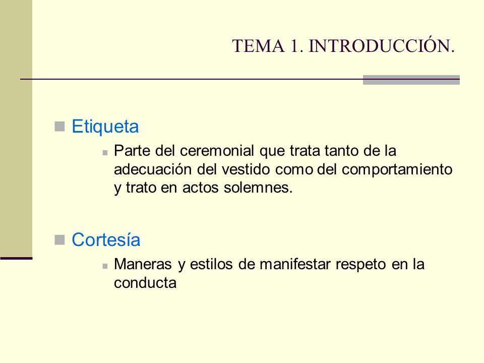 TEMA 1. INTRODUCCIÓN. Etiqueta Parte del ceremonial que trata tanto de la adecuación del vestido como del comportamiento y trato en actos solemnes. Co
