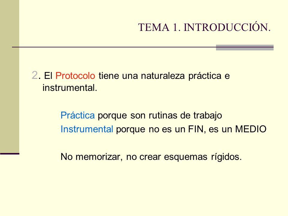 TEMA 1. INTRODUCCIÓN. 2. El Protocolo tiene una naturaleza práctica e instrumental. Práctica porque son rutinas de trabajo Instrumental porque no es u