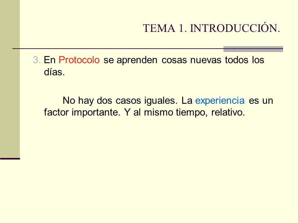 TEMA 1. INTRODUCCIÓN. 3. En Protocolo se aprenden cosas nuevas todos los días. No hay dos casos iguales. La experiencia es un factor importante. Y al