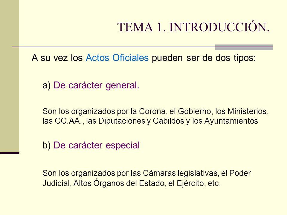 TEMA 1. INTRODUCCIÓN. A su vez los Actos Oficiales pueden ser de dos tipos: a) De carácter general. Son los organizados por la Corona, el Gobierno, lo