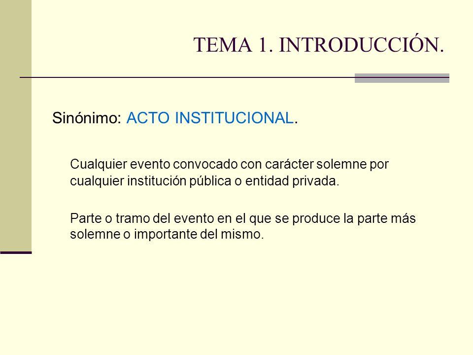 TEMA 1. INTRODUCCIÓN. Sinónimo: ACTO INSTITUCIONAL. Cualquier evento convocado con carácter solemne por cualquier institución pública o entidad privad