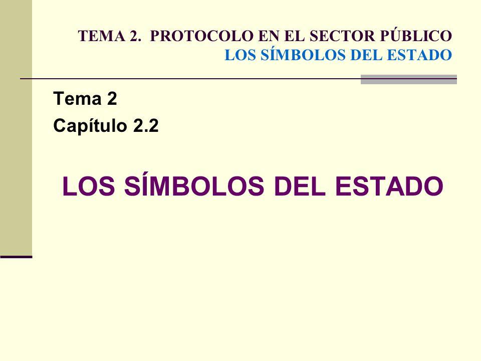 TEMA 2. PROTOCOLO EN EL SECTOR PÚBLICO LOS SÍMBOLOS DEL ESTADO Tema 2 Capítulo 2.2 LOS SÍMBOLOS DEL ESTADO