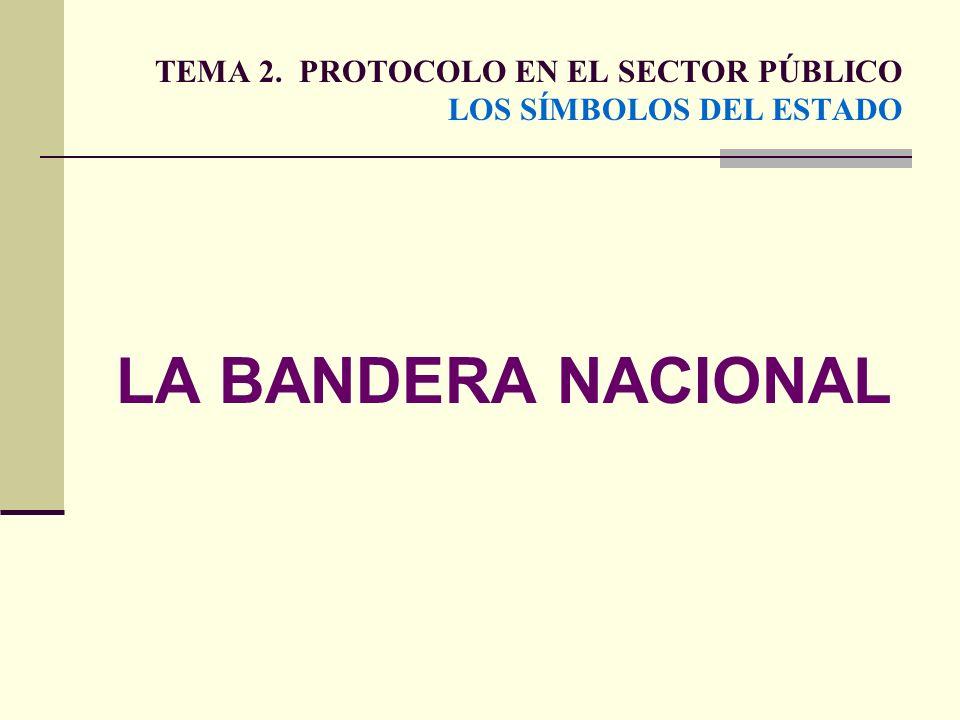 TEMA 2. PROTOCOLO EN EL SECTOR PÚBLICO LOS SÍMBOLOS DEL ESTADO LA BANDERA NACIONAL