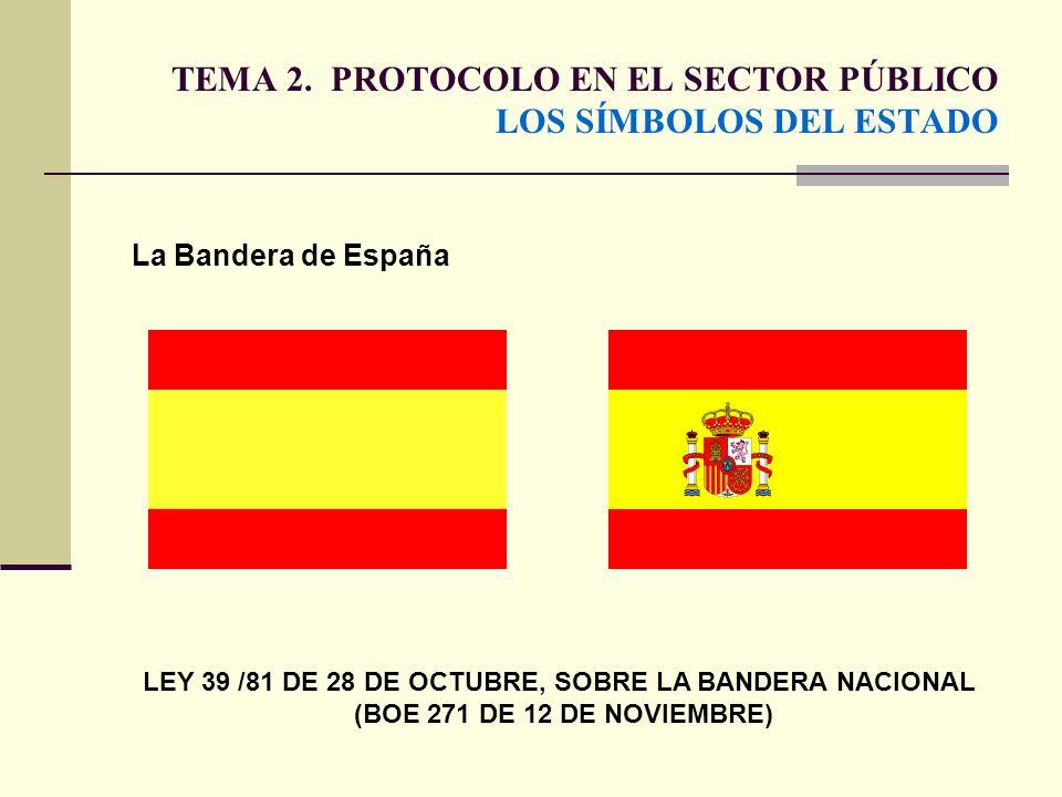 TEMA 2. PROTOCOLO EN EL SECTOR PÚBLICO LOS SÍMBOLOS DEL ESTADO La Bandera de España LEY 39 /81 DE 28 DE OCTUBRE, SOBRE LA BANDERA NACIONAL (BOE 271 DE