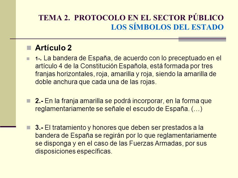 TEMA 2. PROTOCOLO EN EL SECTOR PÚBLICO LOS SÍMBOLOS DEL ESTADO Artículo 2 1-. La bandera de España, de acuerdo con lo preceptuado en el artículo 4 de