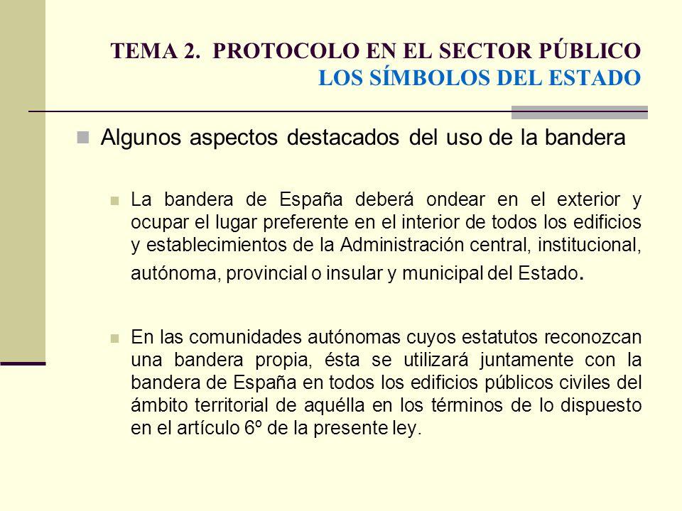 TEMA 2. PROTOCOLO EN EL SECTOR PÚBLICO LOS SÍMBOLOS DEL ESTADO Algunos aspectos destacados del uso de la bandera La bandera de España deberá ondear en