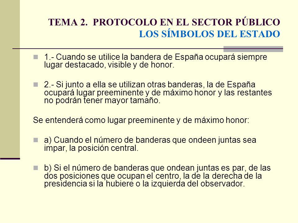 TEMA 2. PROTOCOLO EN EL SECTOR PÚBLICO LOS SÍMBOLOS DEL ESTADO 1.- Cuando se utilice la bandera de España ocupará siempre lugar destacado, visible y d
