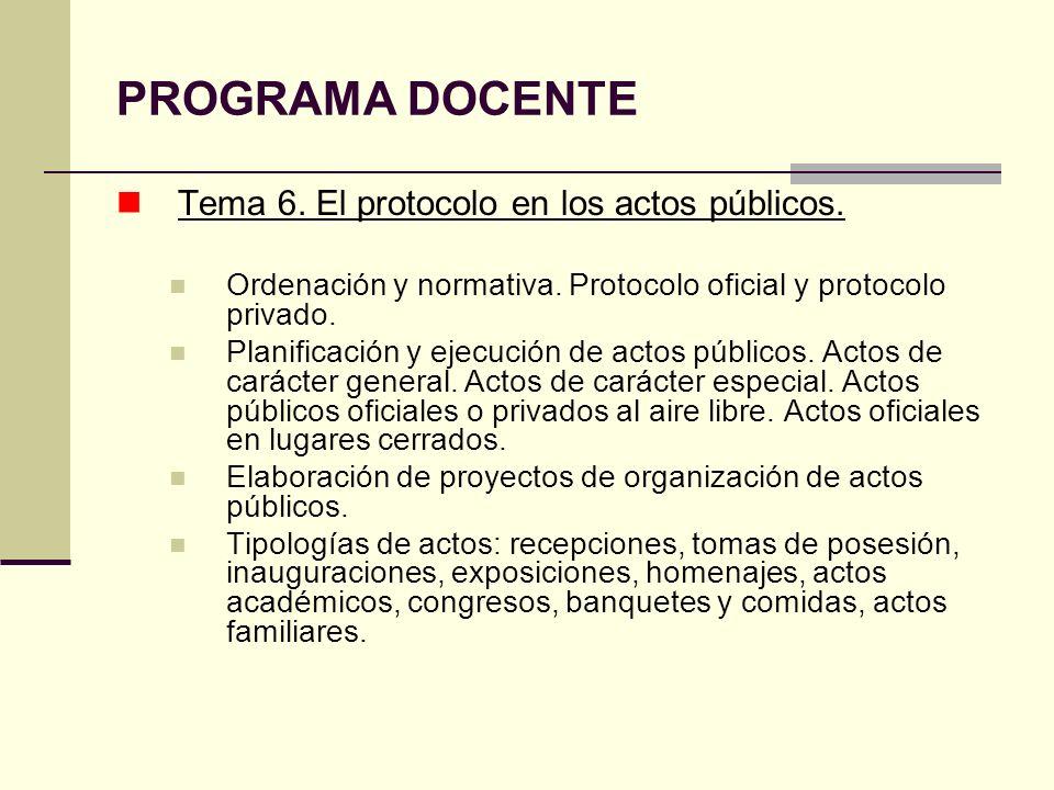 PROGRAMA DOCENTE Tema 6. El protocolo en los actos públicos. Ordenación y normativa. Protocolo oficial y protocolo privado. Planificación y ejecución