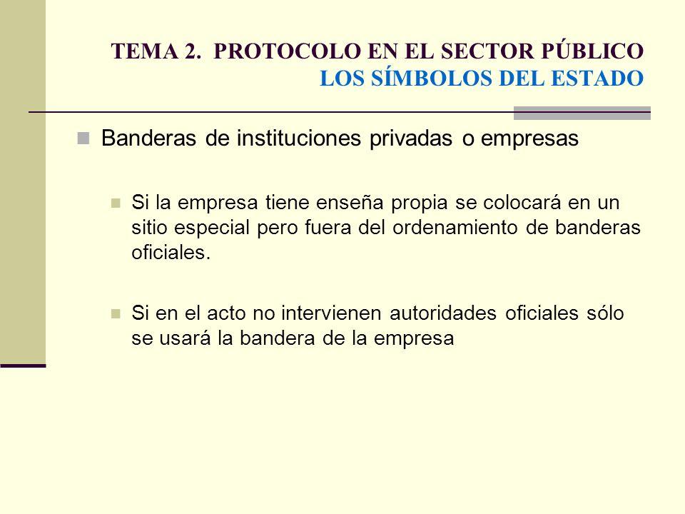 TEMA 2. PROTOCOLO EN EL SECTOR PÚBLICO LOS SÍMBOLOS DEL ESTADO Banderas de instituciones privadas o empresas Si la empresa tiene enseña propia se colo