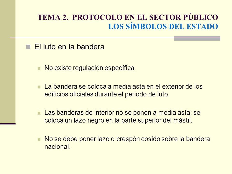 TEMA 2. PROTOCOLO EN EL SECTOR PÚBLICO LOS SÍMBOLOS DEL ESTADO El luto en la bandera No existe regulación específica. La bandera se coloca a media ast