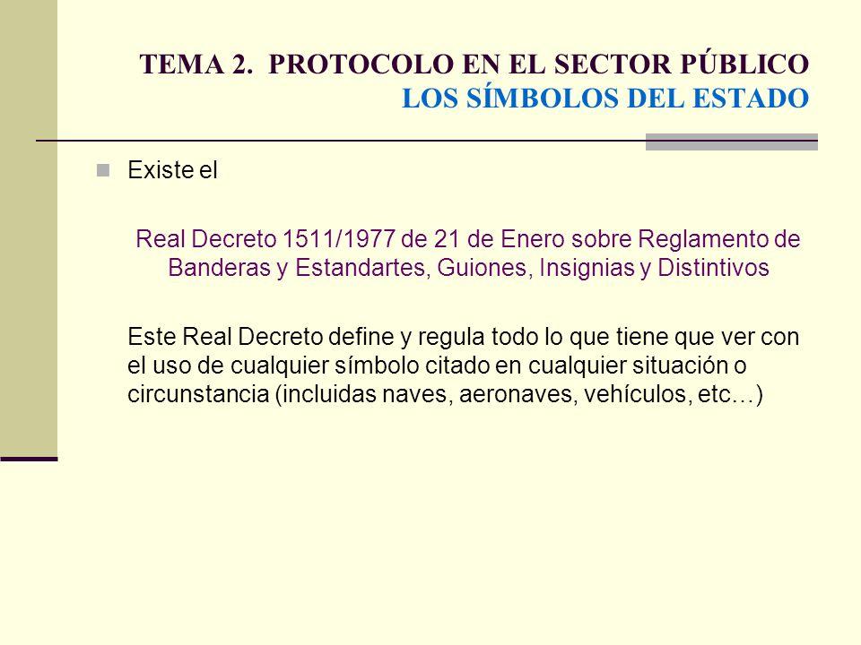 TEMA 2. PROTOCOLO EN EL SECTOR PÚBLICO LOS SÍMBOLOS DEL ESTADO Existe el Real Decreto 1511/1977 de 21 de Enero sobre Reglamento de Banderas y Estandar