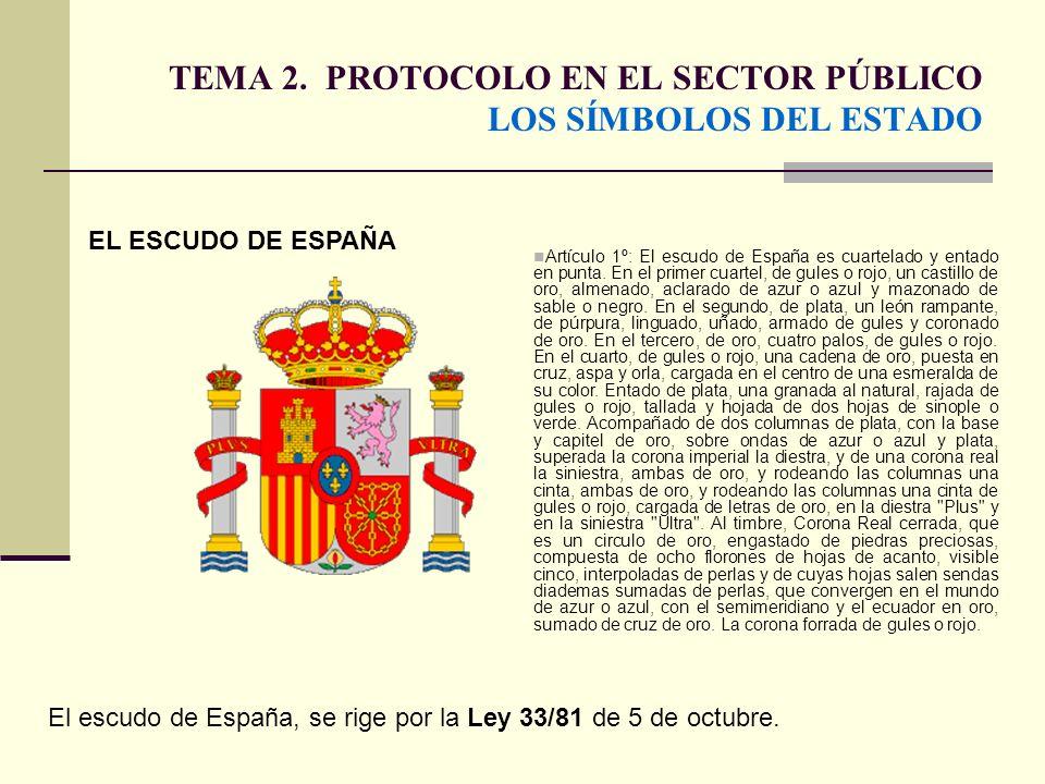 TEMA 2. PROTOCOLO EN EL SECTOR PÚBLICO LOS SÍMBOLOS DEL ESTADO EL ESCUDO DE ESPAÑA El escudo de España, se rige por la Ley 33/81 de 5 de octubre. Artí