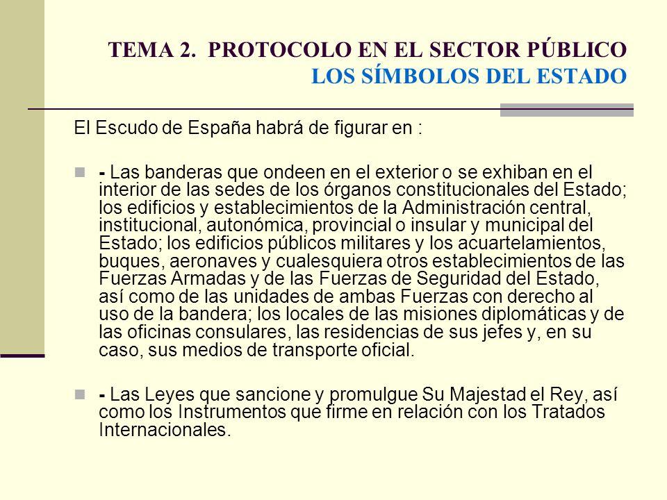 TEMA 2. PROTOCOLO EN EL SECTOR PÚBLICO LOS SÍMBOLOS DEL ESTADO El Escudo de España habrá de figurar en : - Las banderas que ondeen en el exterior o se