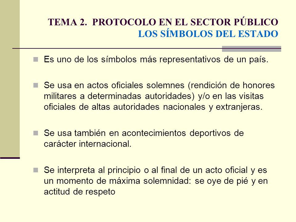 TEMA 2. PROTOCOLO EN EL SECTOR PÚBLICO LOS SÍMBOLOS DEL ESTADO Es uno de los símbolos más representativos de un país. Se usa en actos oficiales solemn