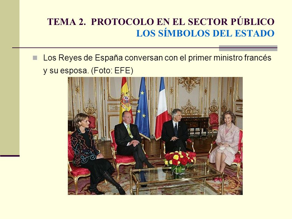 TEMA 2. PROTOCOLO EN EL SECTOR PÚBLICO LOS SÍMBOLOS DEL ESTADO Los Reyes de España conversan con el primer ministro francés y su esposa. (Foto: EFE)