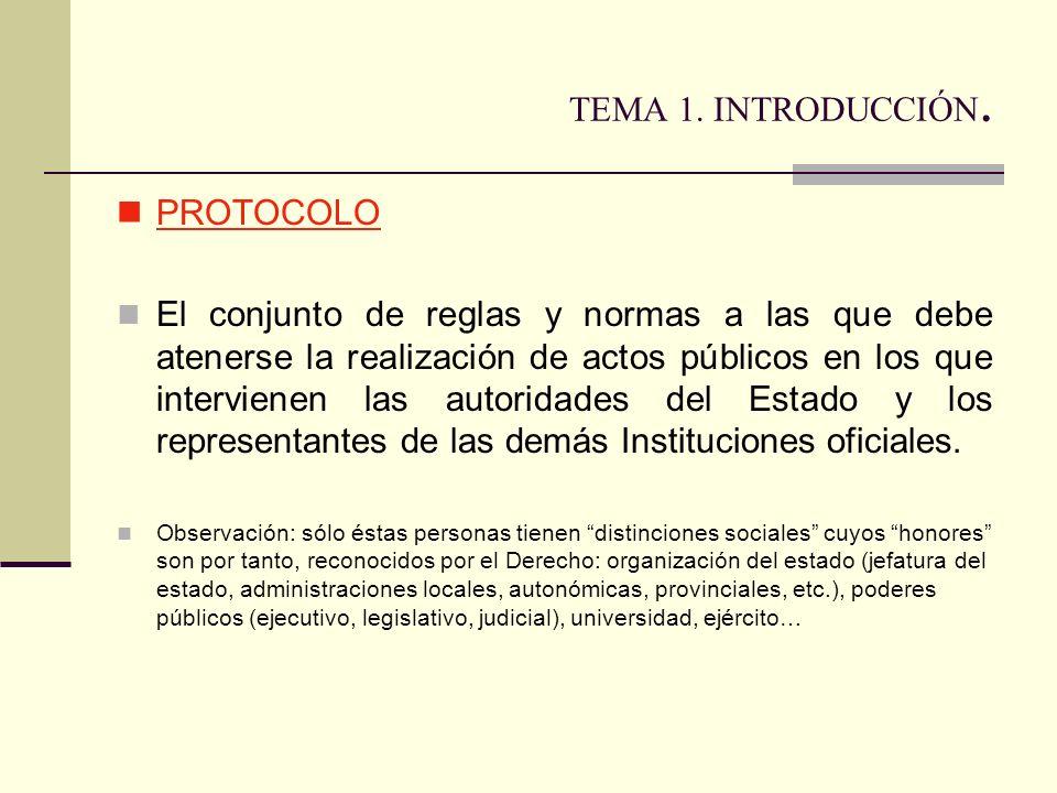 TEMA 1. INTRODUCCIÓN. PROTOCOLO El conjunto de reglas y normas a las que debe atenerse la realización de actos públicos en los que intervienen las aut
